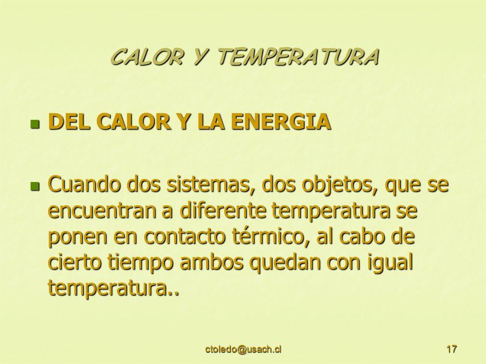 ctoledo@usach.cl17 CALOR Y TEMPERATURA DEL CALOR Y LA ENERGIA DEL CALOR Y LA ENERGIA Cuando dos sistemas, dos objetos, que se encuentran a diferente t