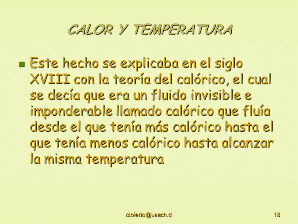 ctoledo@usach.cl18 CALOR Y TEMPERATURA Este hecho se explicaba en el siglo XVIII con la teoría del calórico, el cual se decía que era un fluido invisi