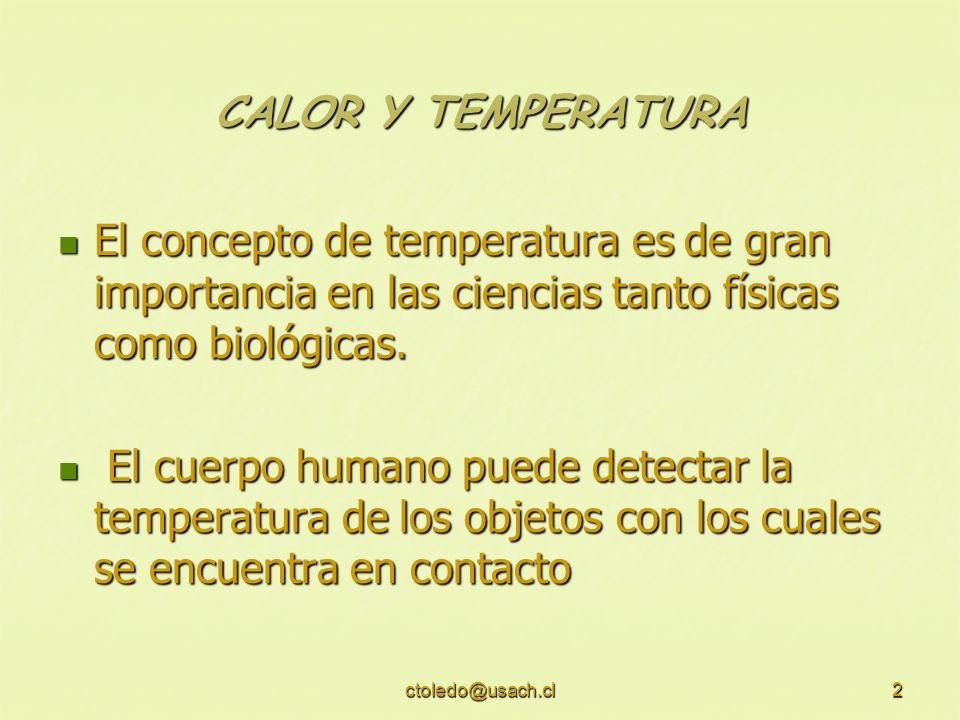 ctoledo@usach.cl2 CALOR Y TEMPERATURA El concepto de temperatura es de gran importancia en las ciencias tanto físicas como biológicas. El concepto de