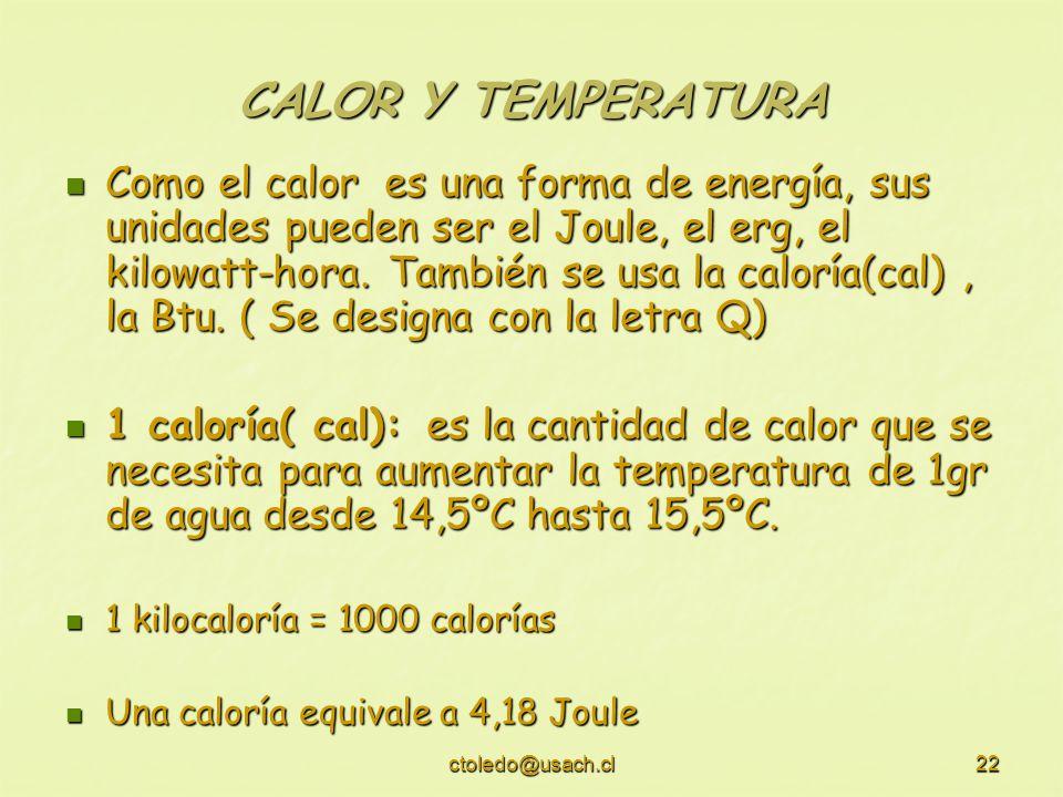 ctoledo@usach.cl22 CALOR Y TEMPERATURA Como el calor es una forma de energía, sus unidades pueden ser el Joule, el erg, el kilowatt-hora. También se u