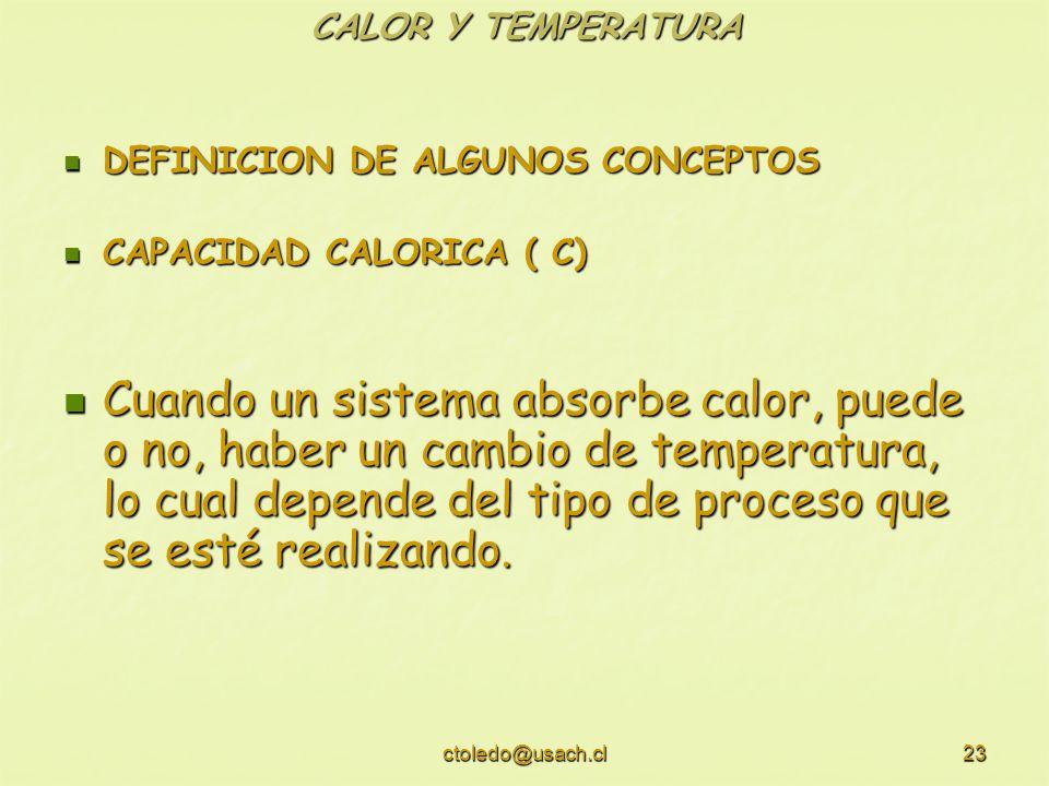 ctoledo@usach.cl23 CALOR Y TEMPERATURA DEFINICION DE ALGUNOS CONCEPTOS DEFINICION DE ALGUNOS CONCEPTOS CAPACIDAD CALORICA ( C) CAPACIDAD CALORICA ( C)