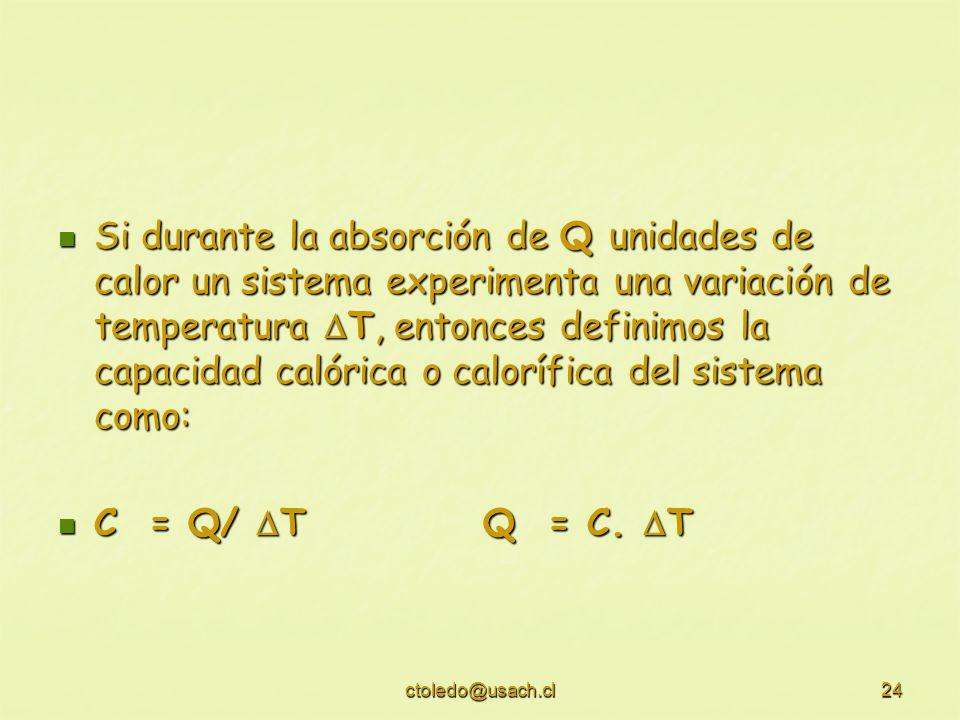 ctoledo@usach.cl24 Si durante la absorción de Q unidades de calor un sistema experimenta una variación de temperatura T, entonces definimos la capacid
