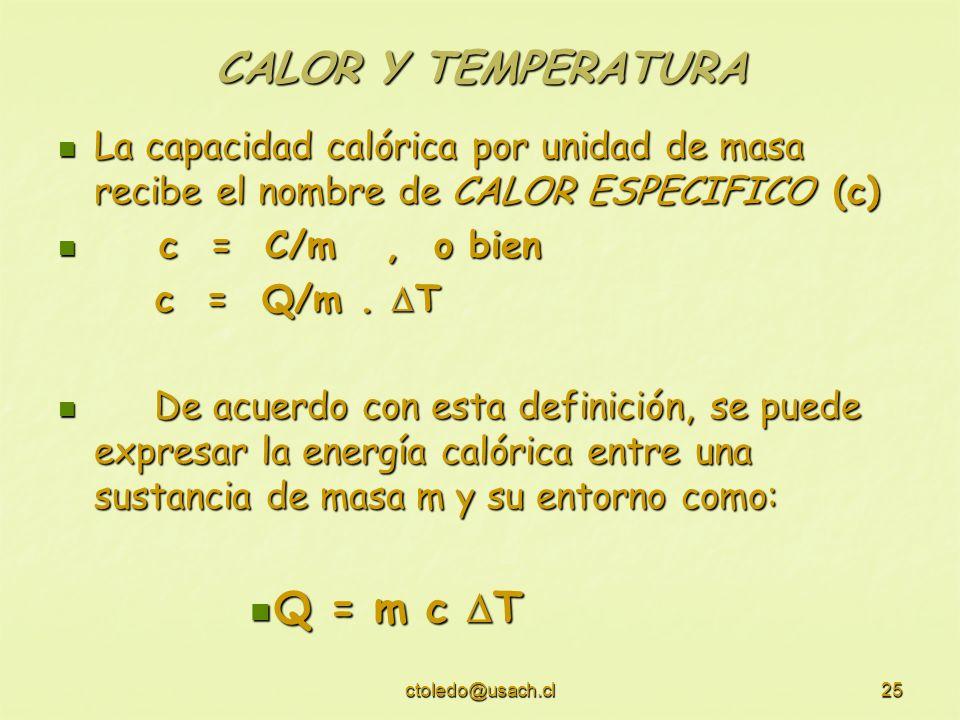 ctoledo@usach.cl25 CALOR Y TEMPERATURA La capacidad calórica por unidad de masa recibe el nombre de CALOR ESPECIFICO (c) La capacidad calórica por uni