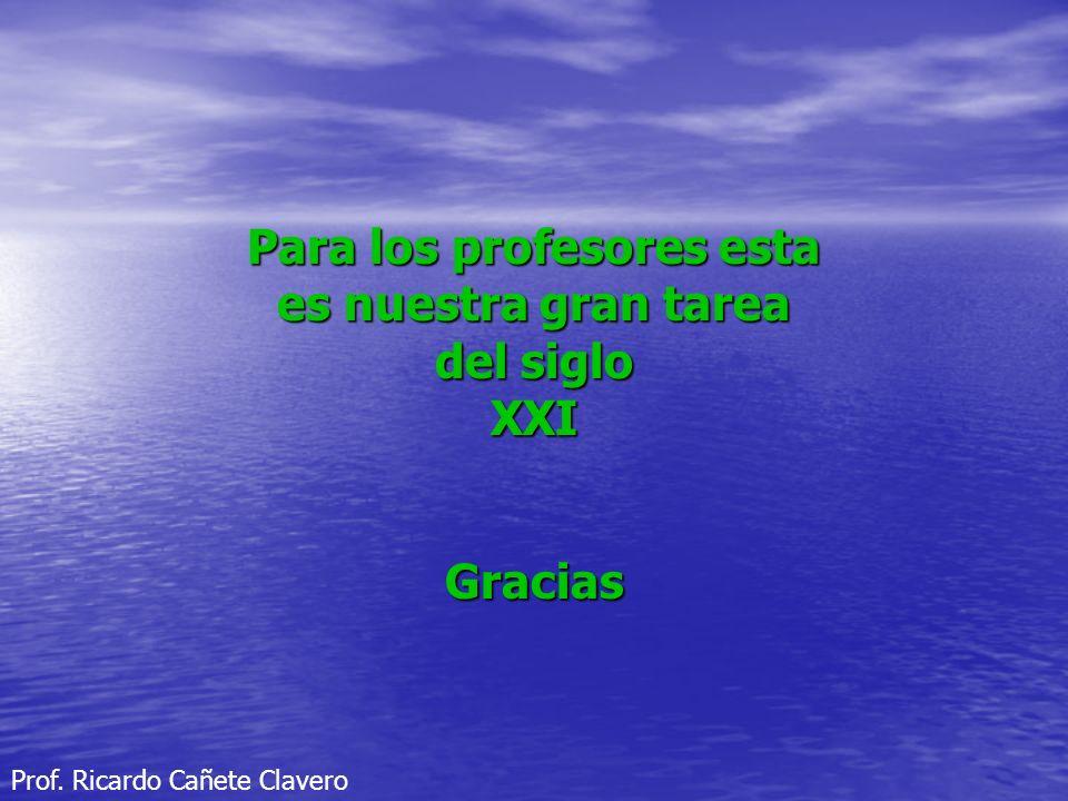 Para los profesores esta es nuestra gran tarea del siglo XXIGracias Prof. Ricardo Cañete Clavero