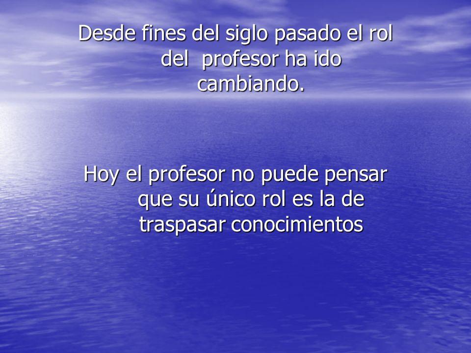 Desde fines del siglo pasado el rol del profesor ha ido cambiando. Hoy el profesor no puede pensar que su único rol es la de traspasar conocimientos