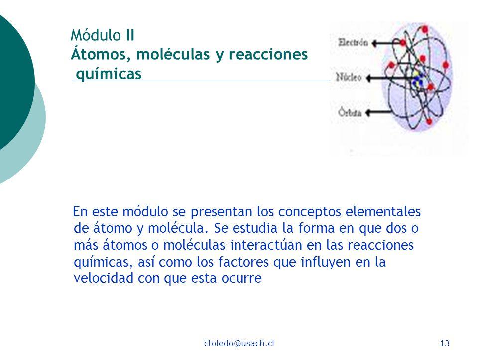 ctoledo@usach.cl13 Módulo II Átomos, moléculas y reacciones químicas En este módulo se presentan los conceptos elementales de átomo y molécula. Se est