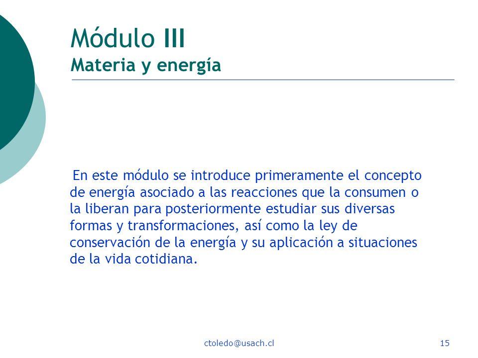ctoledo@usach.cl15 Módulo III Materia y energía En este módulo se introduce primeramente el concepto de energía asociado a las reacciones que la consu