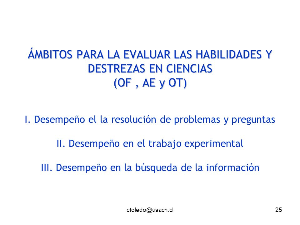ctoledo@usach.cl25 ÁMBITOS PARA LA EVALUAR LAS HABILIDADES Y DESTREZAS EN CIENCIAS (OF, AE y OT) ÁMBITOS PARA LA EVALUAR LAS HABILIDADES Y DESTREZAS E