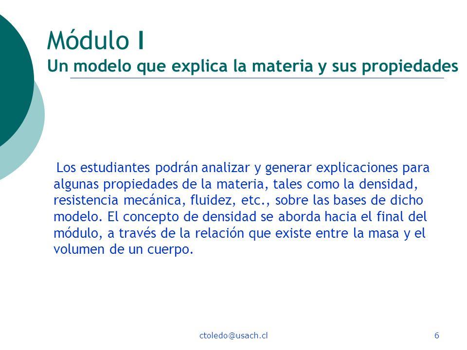ctoledo@usach.cl6 Módulo I Un modelo que explica la materia y sus propiedades Los estudiantes podrán analizar y generar explicaciones para algunas pro