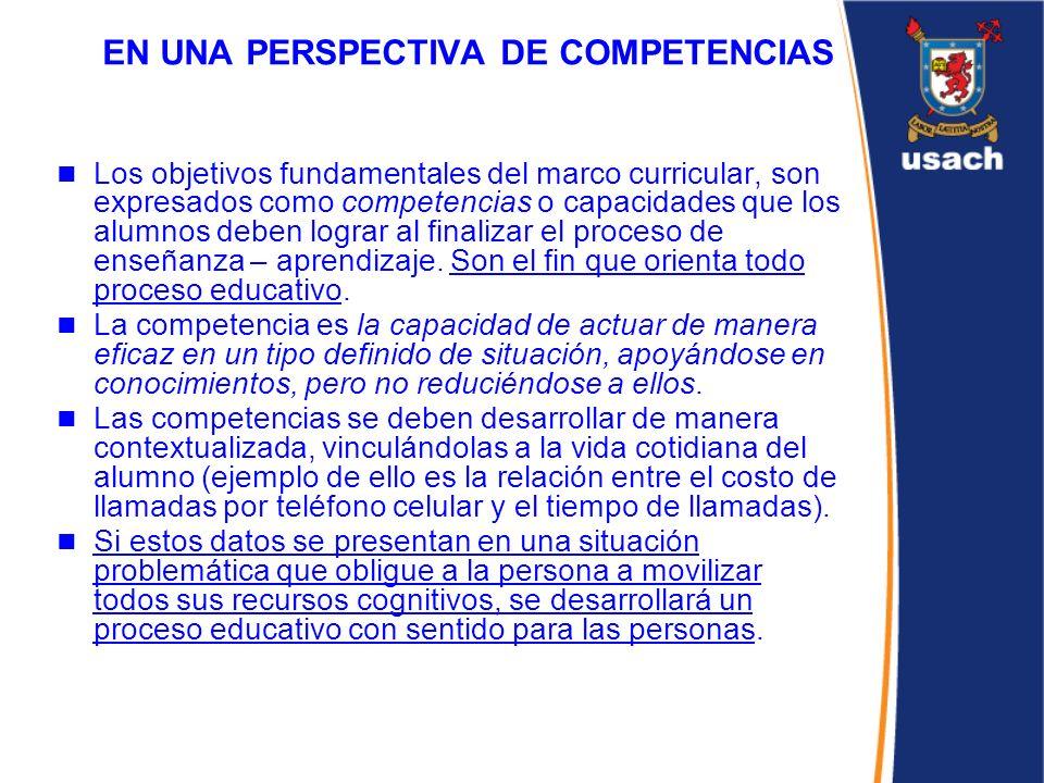 EN UNA PERSPECTIVA DE COMPETENCIAS Los objetivos fundamentales del marco curricular, son expresados como competencias o capacidades que los alumnos de