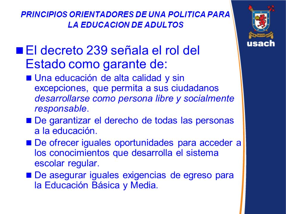 PRINCIPIOS ORIENTADORES DE UNA POLITICA PARA LA EDUCACION DE ADULTOS El decreto 239 señala el rol del Estado como garante de: Una educación de alta ca