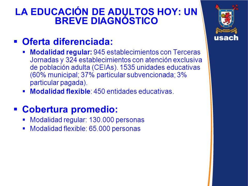 LA EDUCACIÓN DE ADULTOS HOY: UN BREVE DIAGNÓSTICO Oferta diferenciada: Modalidad regular: 945 establecimientos con Terceras Jornadas y 324 establecimi