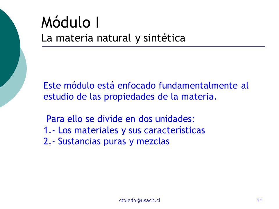ctoledo@usach.cl11 Módulo I La materia natural y sintética Este módulo está enfocado fundamentalmente al estudio de las propiedades de la materia. Par