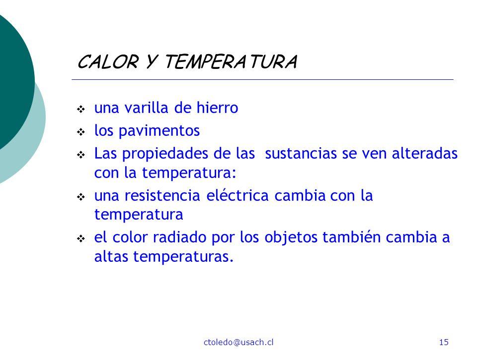ctoledo@usach.cl15 CALOR Y TEMPERATURA una varilla de hierro los pavimentos Las propiedades de las sustancias se ven alteradas con la temperatura: una