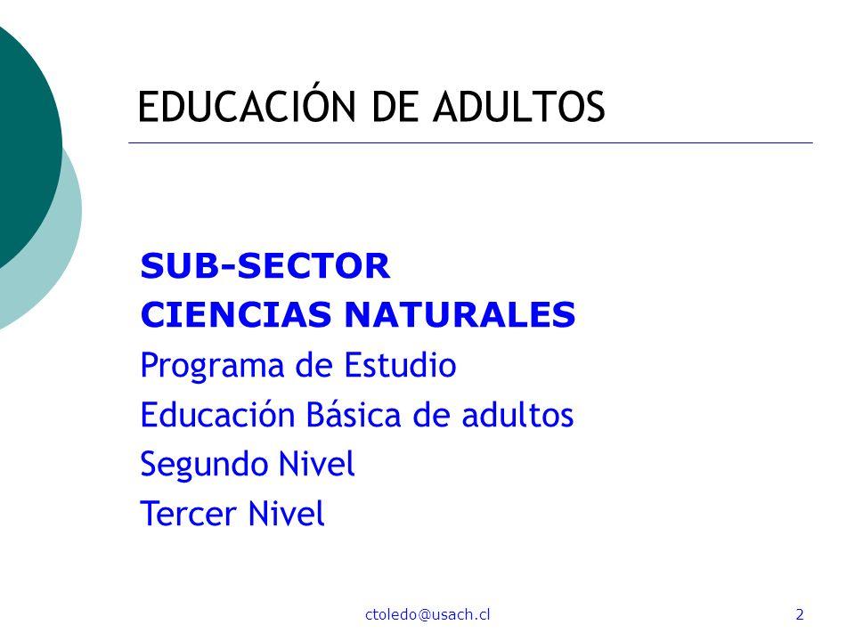 ctoledo@usach.cl2 EDUCACIÓN DE ADULTOS SUB-SECTOR CIENCIAS NATURALES Programa de Estudio Educación Básica de adultos Segundo Nivel Tercer Nivel