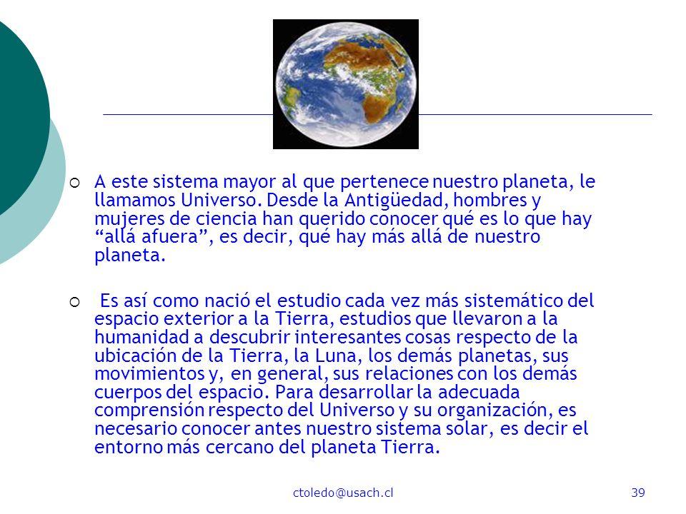 ctoledo@usach.cl39 A este sistema mayor al que pertenece nuestro planeta, le llamamos Universo. Desde la Antigüedad, hombres y mujeres de ciencia han