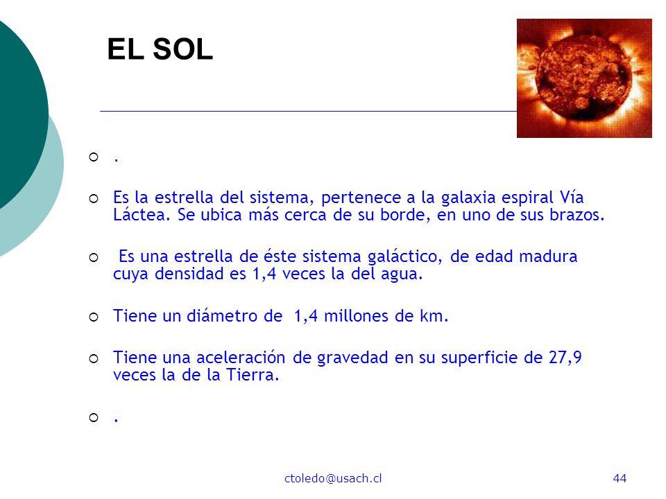 ctoledo@usach.cl44 EL SOL. Es la estrella del sistema, pertenece a la galaxia espiral Vía Láctea. Se ubica más cerca de su borde, en uno de sus brazos
