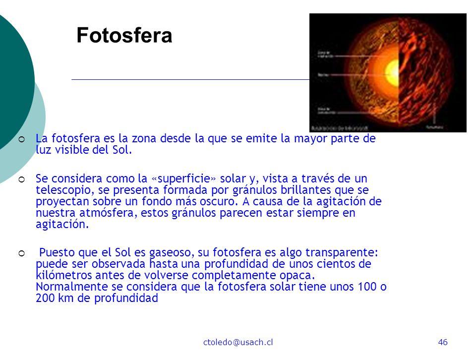 ctoledo@usach.cl46 Fotosfera La fotosfera es la zona desde la que se emite la mayor parte de luz visible del Sol. Se considera como la «superficie» so