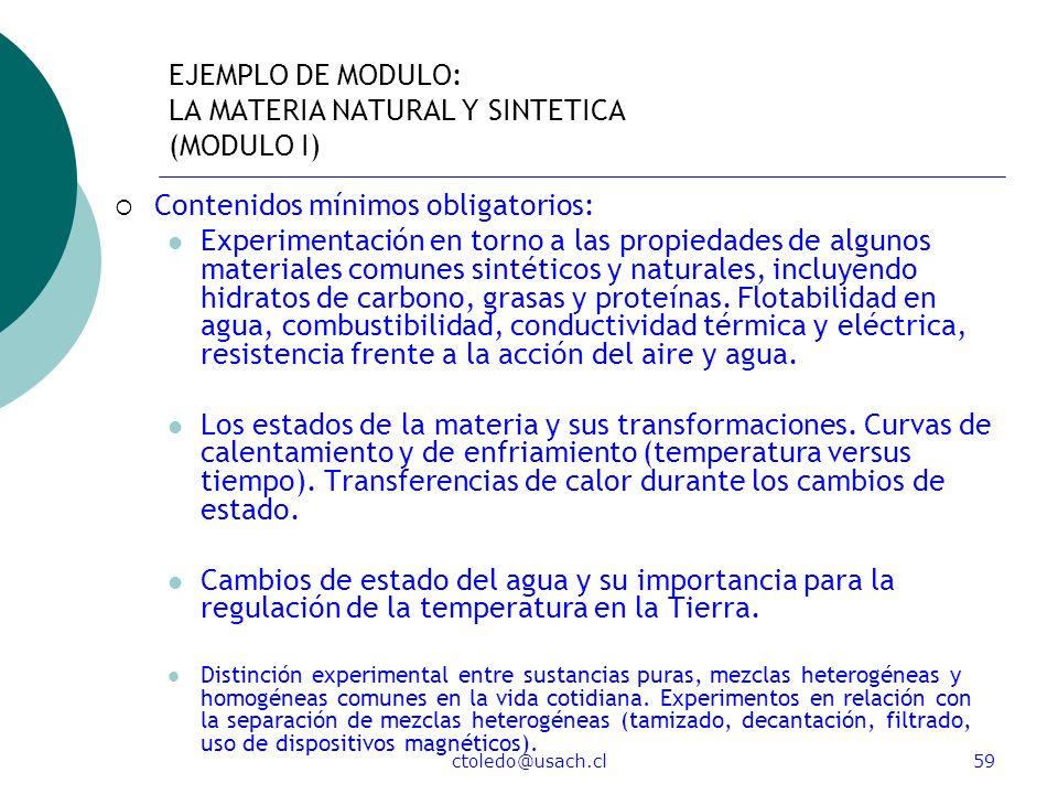 ctoledo@usach.cl59 EJEMPLO DE MODULO: LA MATERIA NATURAL Y SINTETICA (MODULO I) Contenidos mínimos obligatorios: Experimentación en torno a las propie