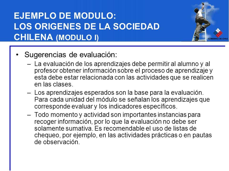 EJEMPLO DE MODULO: LOS ORIGENES DE LA SOCIEDAD CHILENA (MODULO I) Sugerencias de evaluación: –La evaluación de los aprendizajes debe permitir al alumn