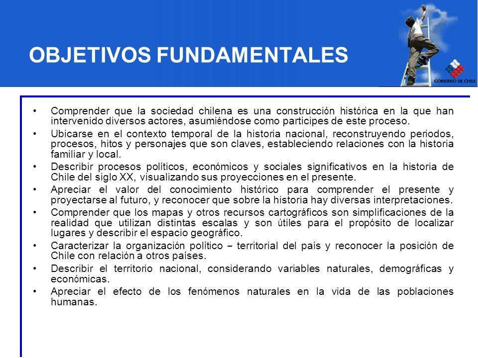 OBJETIVOS FUNDAMENTALES Comprender que la sociedad chilena es una construcci ó n hist ó rica en la que han intervenido diversos actores, asumi é ndose