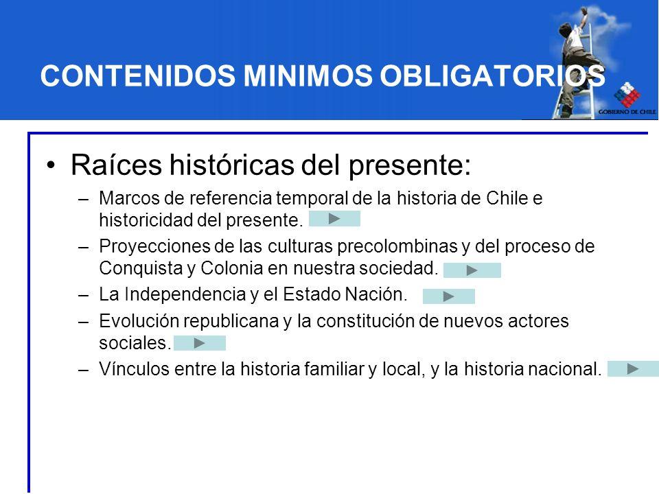 CONTENIDOS MINIMOS OBLIGATORIOS Raíces históricas del presente: –Marcos de referencia temporal de la historia de Chile e historicidad del presente. –P