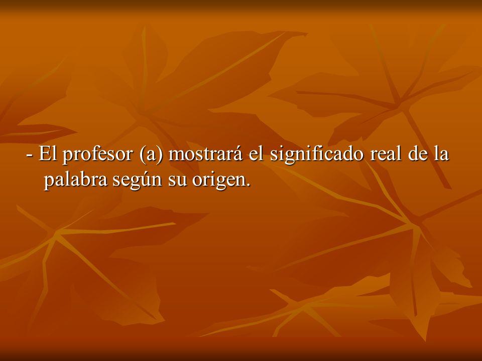 - El profesor (a) mostrará el significado real de la palabra según su origen.