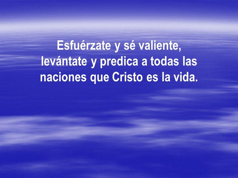 Esfuérzate y sé valiente, levántate y predica a todas las naciones que Cristo es la vida.