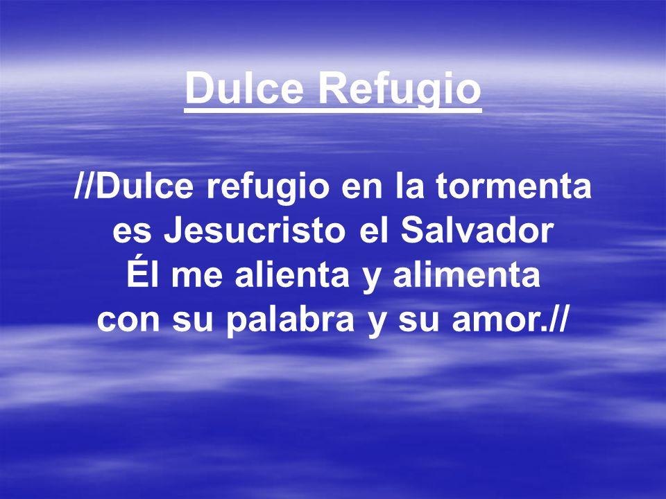 Dulce Refugio //Dulce refugio en la tormenta es Jesucristo el Salvador Él me alienta y alimenta con su palabra y su amor.//
