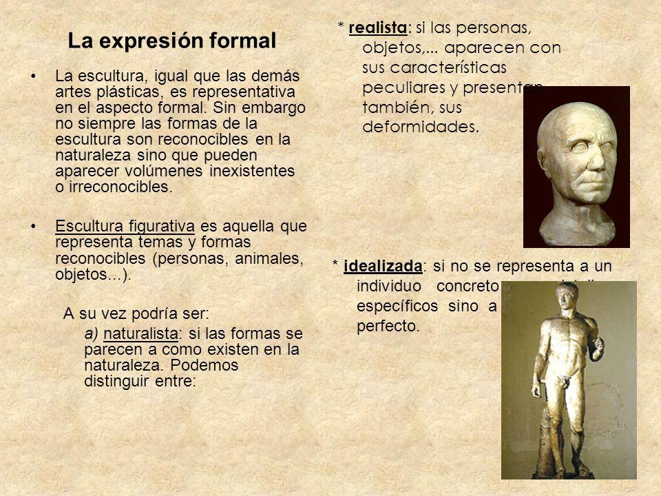 La expresión formal La escultura, igual que las demás artes plásticas, es representativa en el aspecto formal. Sin embargo no siempre las formas de la