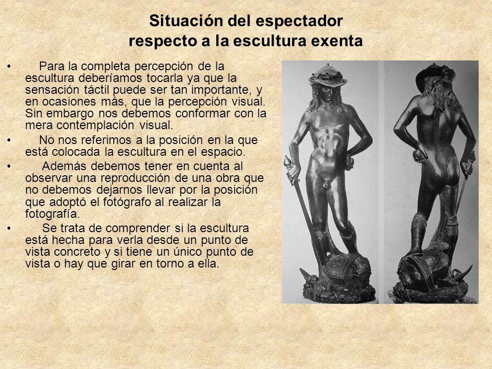 Situación del espectador respecto a la escultura exenta Para la completa percepción de la escultura deberíamos tocarla ya que la sensación táctil pued