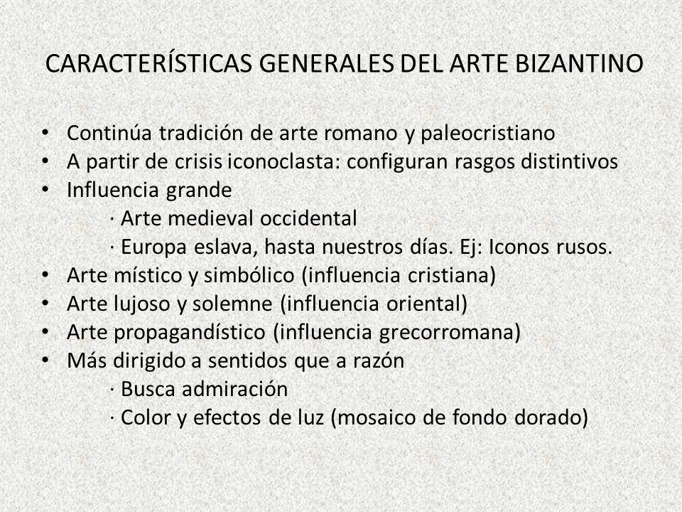 CARACTERÍSTICAS GENERALES DEL ARTE BIZANTINO Continúa tradición de arte romano y paleocristiano A partir de crisis iconoclasta: configuran rasgos dist