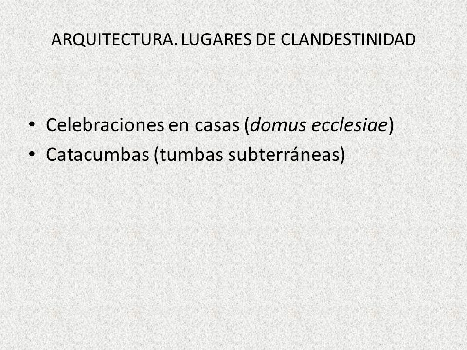 ARQUITECTURA. LUGARES DE CLANDESTINIDAD Celebraciones en casas (domus ecclesiae) Catacumbas (tumbas subterráneas)