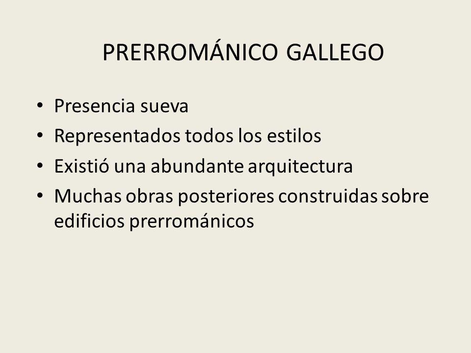 PRERROMÁNICO GALLEGO Presencia sueva Representados todos los estilos Existió una abundante arquitectura Muchas obras posteriores construidas sobre edi
