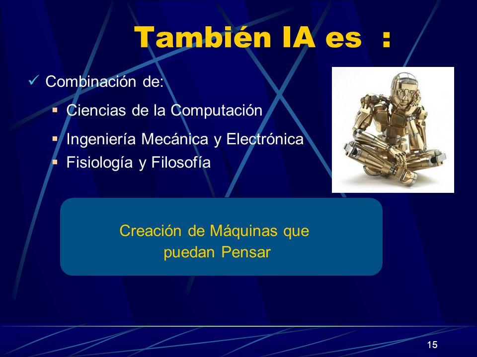 15 También IA es : Combinación de: Ciencias de la Computación Ingeniería Mecánica y Electrónica Fisiología y Filosofía Creación de Máquinas que puedan