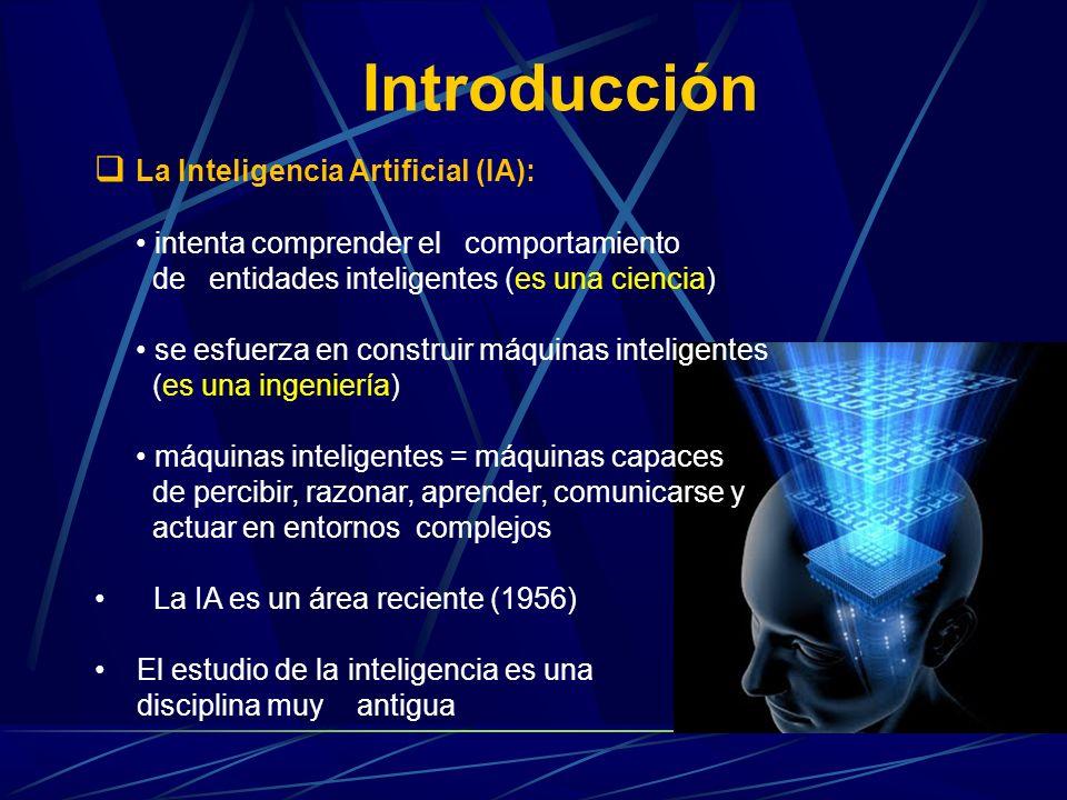 Introducción La Inteligencia Artificial (IA): intenta comprender el comportamiento de entidades inteligentes (es una ciencia) se esfuerza en construir