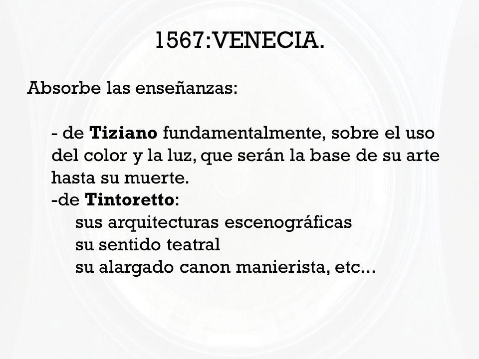 1567:VENECIA. Absorbe las enseñanzas: - de Tiziano fundamentalmente, sobre el uso del color y la luz, que serán la base de su arte hasta su muerte. -d