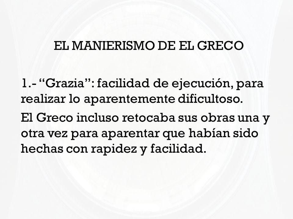 EL MANIERISMO DE EL GRECO 1.- Grazia: facilidad de ejecución, para realizar lo aparentemente dificultoso. El Greco incluso retocaba sus obras una y ot