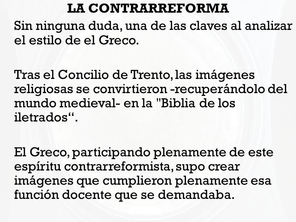 LA CONTRARREFORMA Sin ninguna duda, una de las claves al analizar el estilo de el Greco. Tras el Concilio de Trento, las imágenes religiosas se convir