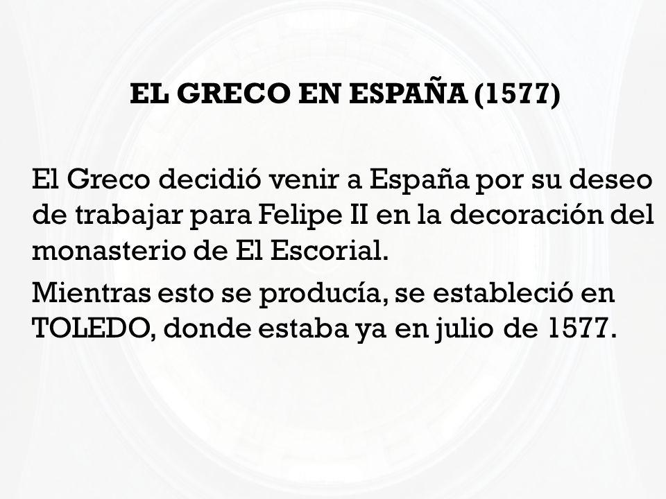 EL GRECO EN ESPAÑA (1577) El Greco decidió venir a España por su deseo de trabajar para Felipe II en la decoración del monasterio de El Escorial. Mien