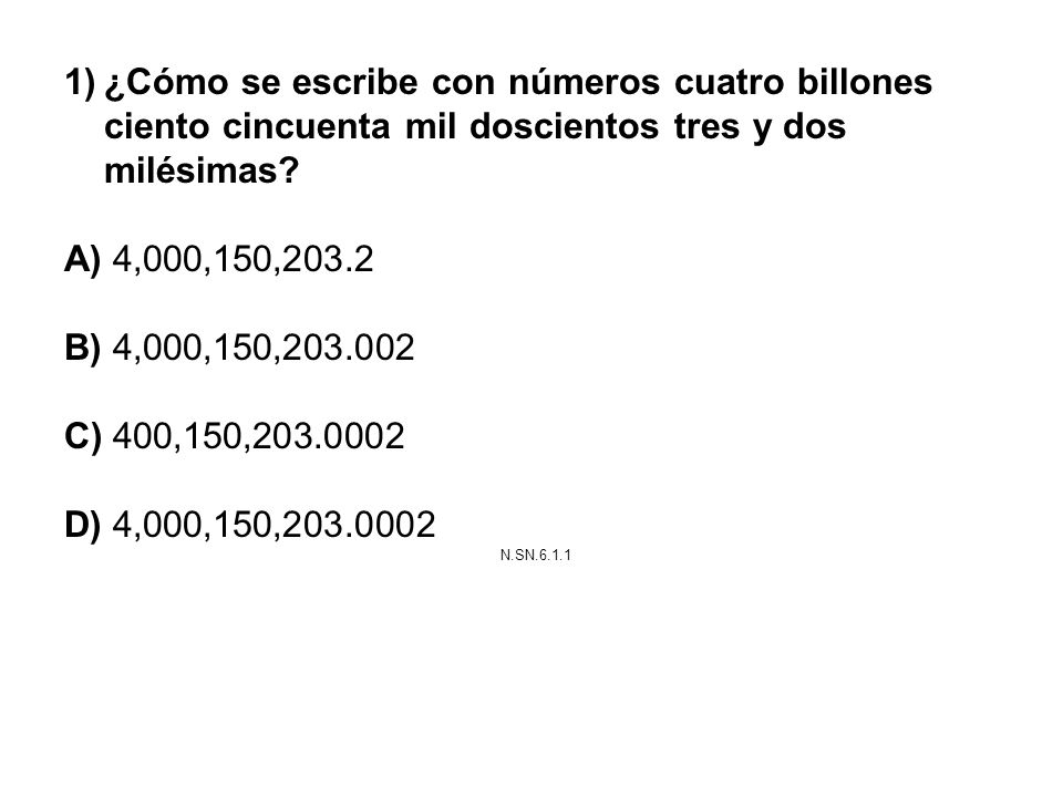1)¿Cómo se escribe con números cuatro billones ciento cincuenta mil doscientos tres y dos milésimas? A) 4,000,150,203.2 B) 4,000,150,203.002 C) 400,15