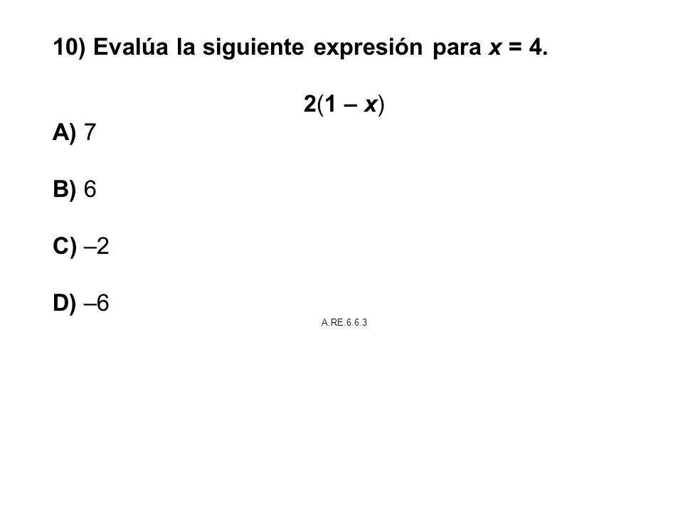10) Evalúa la siguiente expresión para x = 4. 2(1 – x) A) 7 B) 6 C) –2 D) –6 A.RE.6.6.3