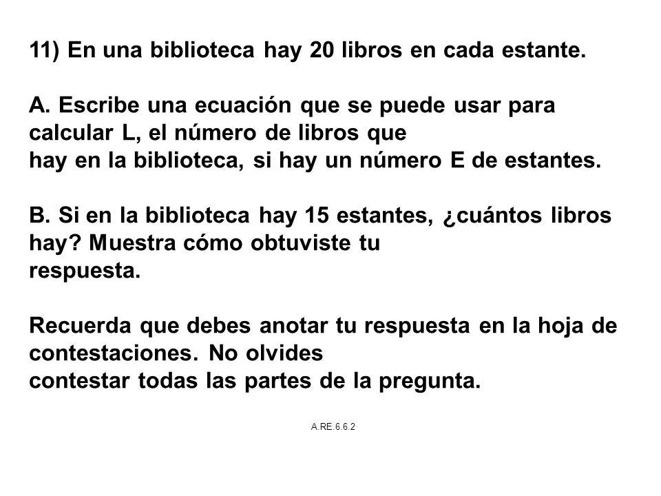 11) En una biblioteca hay 20 libros en cada estante. A. Escribe una ecuación que se puede usar para calcular L, el número de libros que hay en la bibl