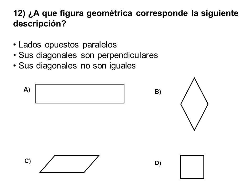 12) ¿A que figura geométrica corresponde la siguiente descripción? Lados opuestos paralelos Sus diagonales son perpendiculares Sus diagonales no son i
