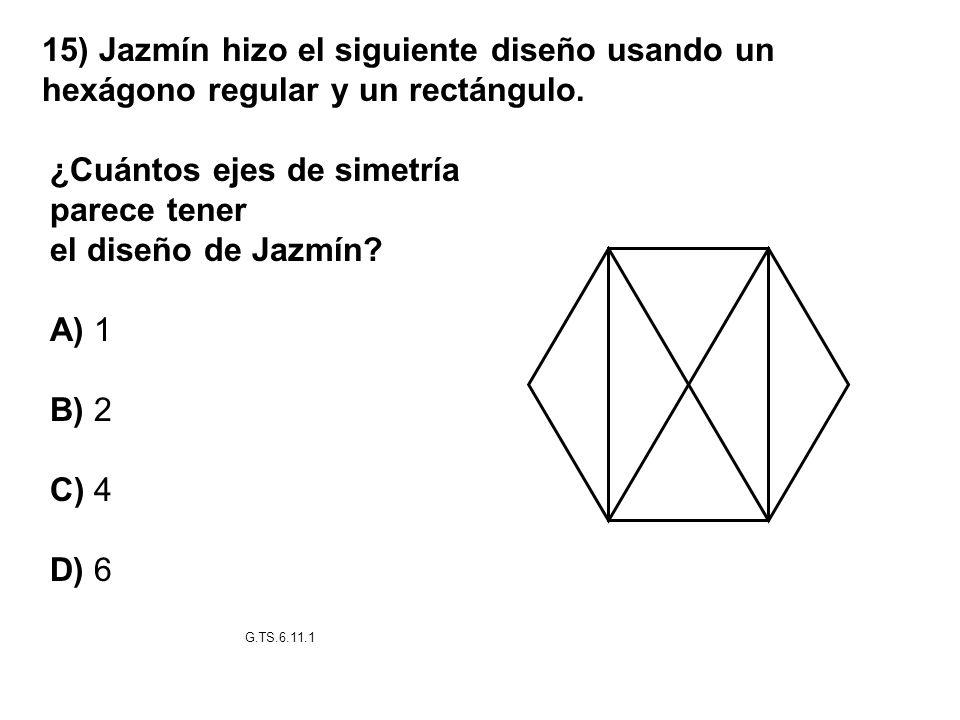 15) Jazmín hizo el siguiente diseño usando un hexágono regular y un rectángulo. ¿Cuántos ejes de simetría parece tener el diseño de Jazmín? A) 1 B) 2