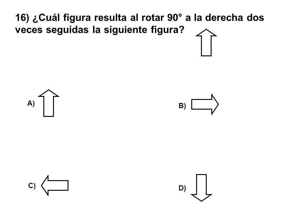 16) ¿Cuál figura resulta al rotar 90° a la derecha dos veces seguidas la siguiente figura? A) D) C) B)