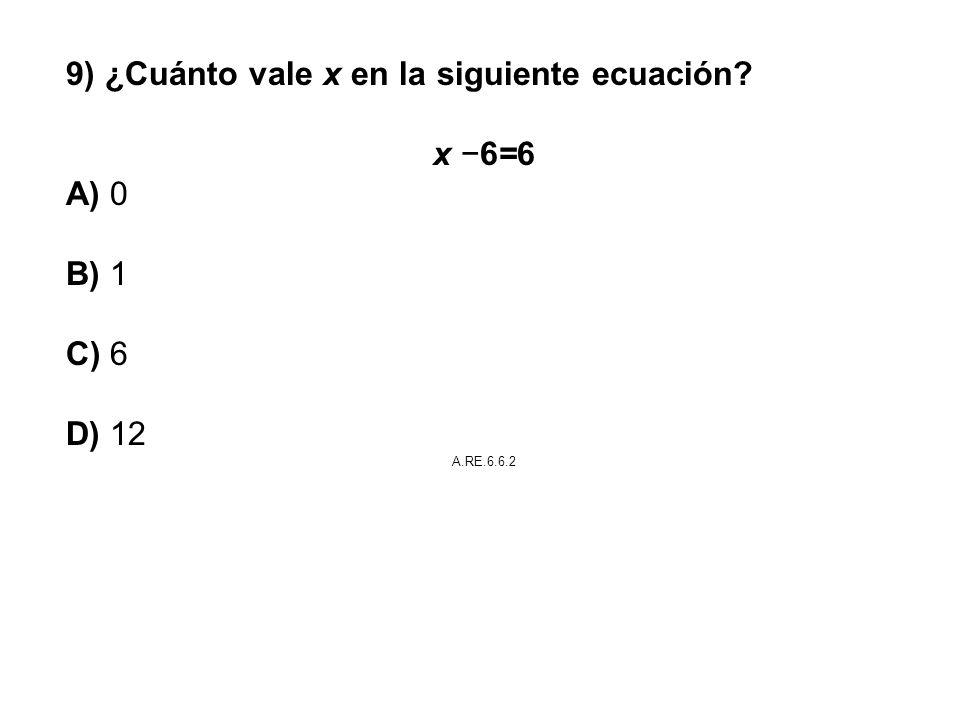 9) ¿Cuánto vale x en la siguiente ecuación? x 6=6 A) 0 B) 1 C) 6 D) 12 A.RE.6.6.2