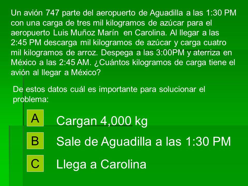 De estos datos cuál es importante para solucionar el problema: A Llega a las 2:45 a México B Descarga 1,000 kg C Despega a las 3:00 PM Un avión 747 parte del aeropuerto de Aguadilla a las 1:30 PM con una carga de tres mil kilogramos de azúcar para el aeropuerto Luis Muñoz Marín en Carolina.