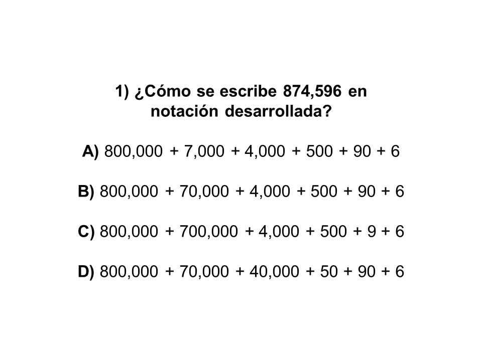 1) ¿Cómo se escribe 874,596 en notación desarrollada? A) 800,000 + 7,000 + 4,000 + 500 + 90 + 6 B) 800,000 + 70,000 + 4,000 + 500 + 90 + 6 C) 800,000