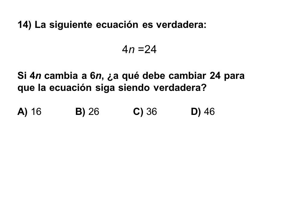 14) La siguiente ecuación es verdadera: 4n =24 Si 4n cambia a 6n, ¿a qué debe cambiar 24 para que la ecuación siga siendo verdadera? A) 16 B) 26 C) 36